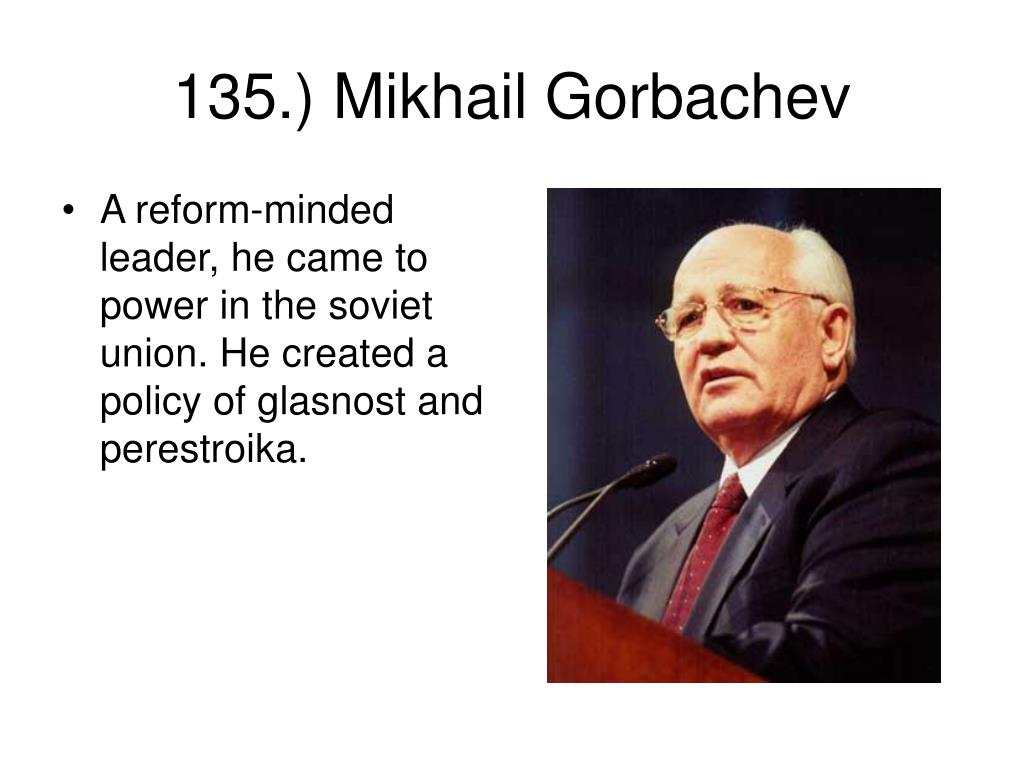 A reform-minded leader, he came to power in the soviet union. He created a policy of glasnost and perestroika.