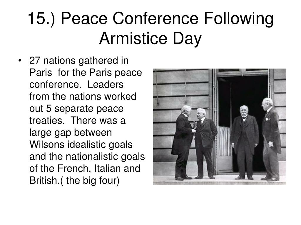 27 nations gathered in Paris  for the Paris peace conference.  Leaders from the nations worked out 5 separate peace treaties.  There was a large gap between Wilsons idealistic goals and the nationalistic goals of the French, Italian and British.( the big four)