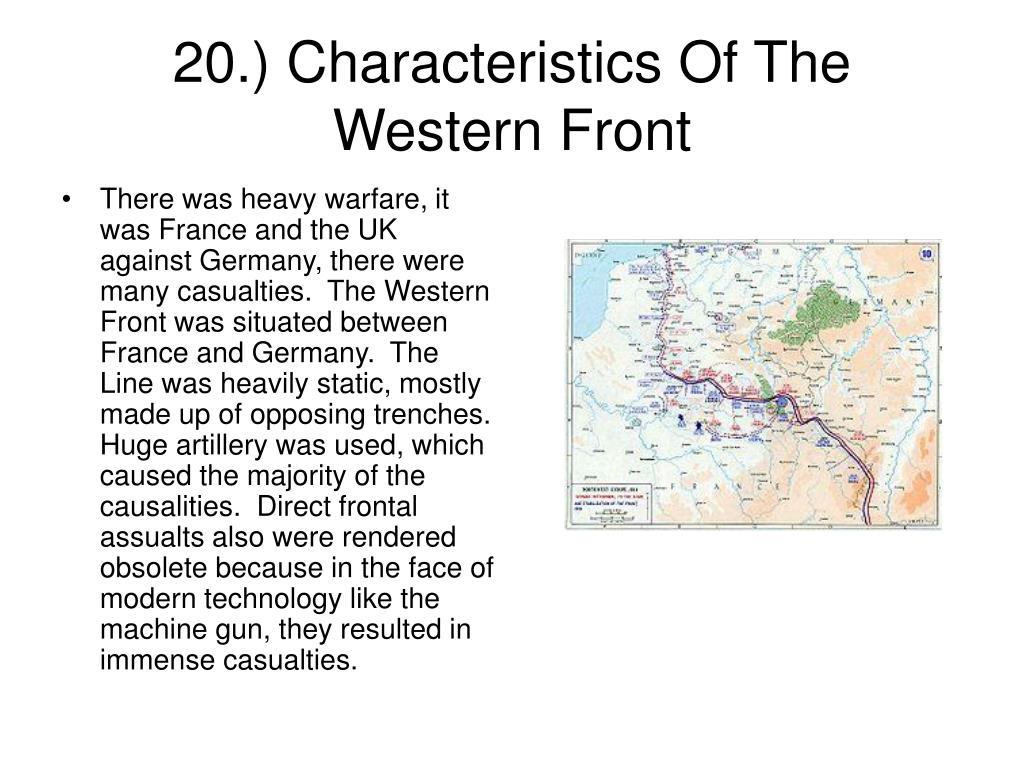 There was heavy warfare, it was France and the UK against Germany, there were many casualties.  The Western Front was situated between France and Germany.  The Line was heavily static, mostly made up of opposing trenches.  Huge artillery was used, which caused the majority of the causalities.  Direct frontal assualts also were rendered obsolete because in the face of modern technology like the machine gun, they resulted in immense casualties.