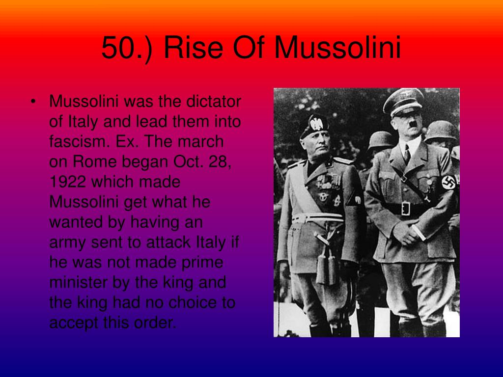 Mussolini was the dictator of Italy and lead them into fascism. Ex. The march on Rome began Oct. 28, 1922 which made Mussolini get what he wanted by having an army sent to attack Italy if he was not made prime minister by the king and the king had no choice to accept this order.