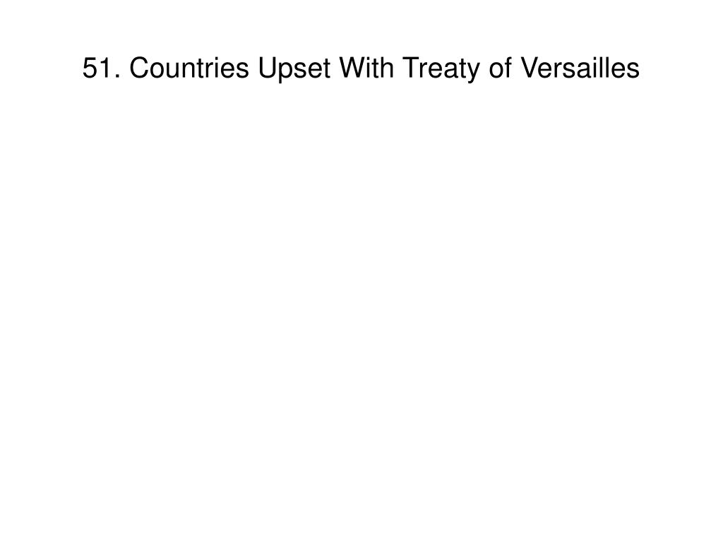 51. Countries Upset With Treaty of Versailles