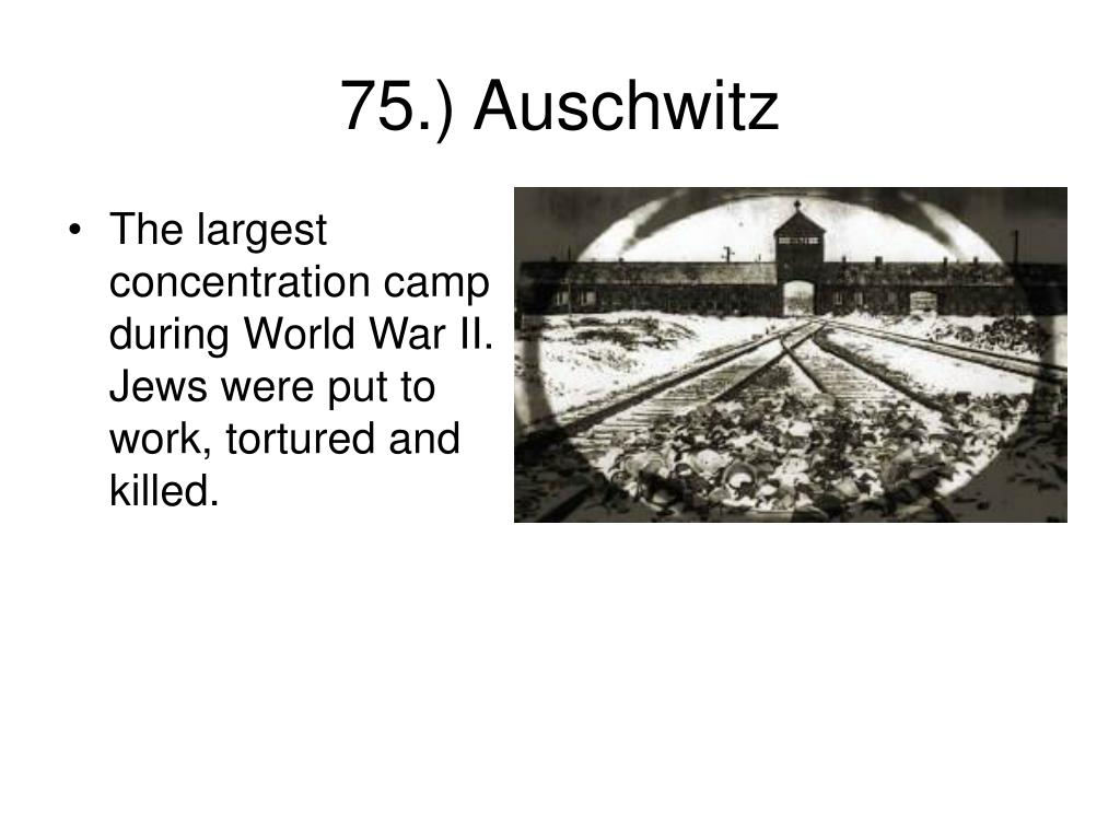 The largest concentration camp during World War II. Jews were put to work, tortured and killed.