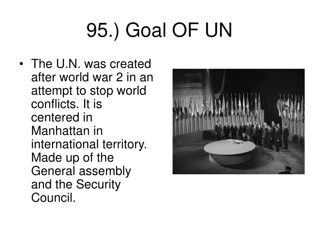 The U.N. was created after world war 2 in an attempt to stop world conflicts. It is centered in Manhattan in international territory.  Made up of the General assembly and the Security Council.