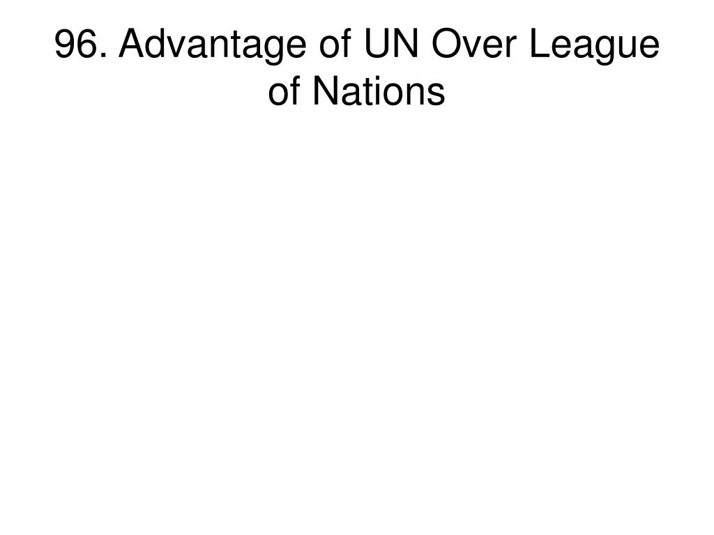 96. Advantage of UN Over League of Nations