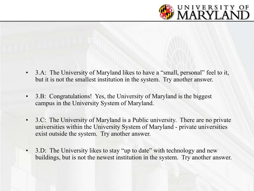 "3.A:  The University of Maryland likes to have a ""small, personal"" feel to it, but it is not the smallest institution in the system.  Try another answer."