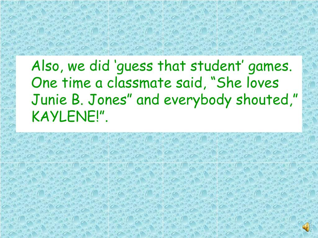 Also, we did guess that student games. One time a classmate said, She loves Junie B. Jones and everybody shouted, KAYLENE!.