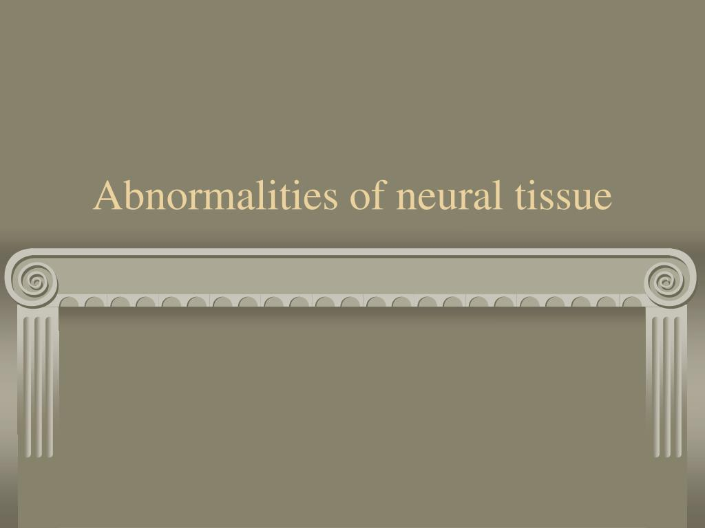 Abnormalities of neural tissue