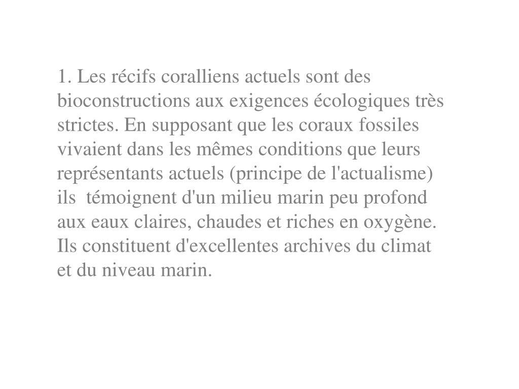 1. Les récifs coralliens actuels sont des bioconstructions aux exigences écologiques très strictes. En supposant que les coraux fossiles vivaient dans les mêmes conditions que leurs représentants actuels (principe de l'actualisme) ils témoignent d'un milieu marin peu profond aux eaux claires, chaudes et riches en oxygène. Ils constituent d'excellentes archives du climat et du niveau marin.