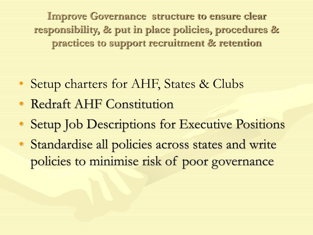 Improve Governance  structure to ensure clear responsibility, & put in place policies, procedures & practices to support recruitment & retention