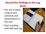 record the findings in the log book