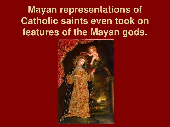 Mayan representations of Catholic saints even took on features of the Mayan gods.