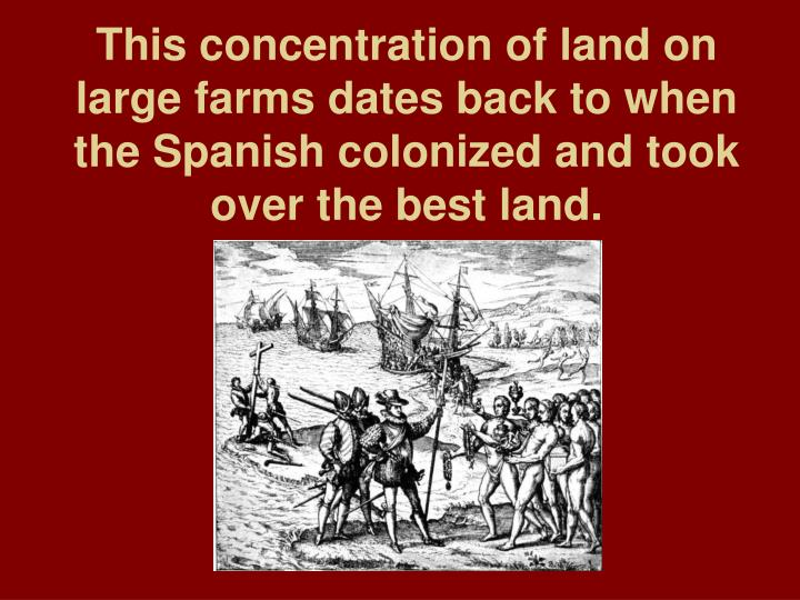 This concentration of land on large farms dates back to when the Spanish colonized and took over the best land.