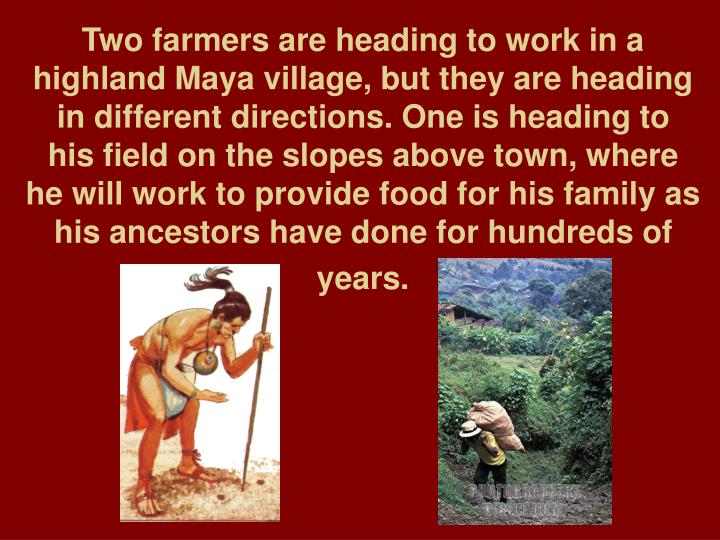 Two farmers are heading to work in a highland Maya village, but they are heading in different direct...