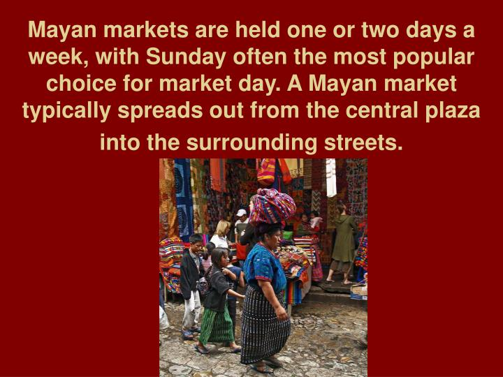 Mayan markets are held one or two days a week, with Sunday often the most popular choice for market day. A Mayan market typically spreads out from the central plaza into the surrounding streets.