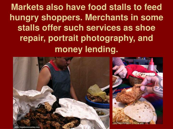 Markets also have food stalls to feed hungry shoppers. Merchants in some stalls offer such services as shoe repair, portrait photography, and money lending.
