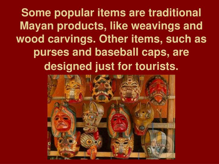 Some popular items are traditional Mayan products, like weavings and wood carvings. Other items, such as purses and baseball caps, are designed just for tourists.
