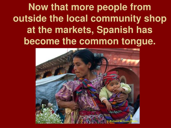 Now that more people from outside the local community shop at the markets, Spanish has become the common tongue.