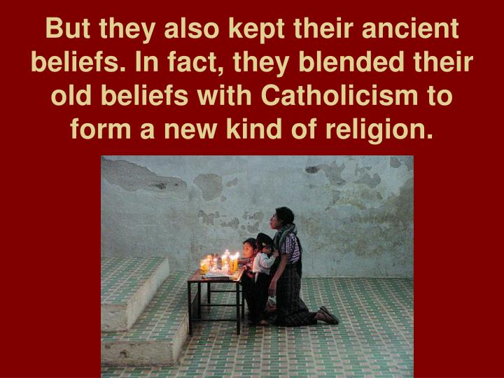 But they also kept their ancient beliefs. In fact, they blended their old beliefs with Catholicism to form a new kind of religion.