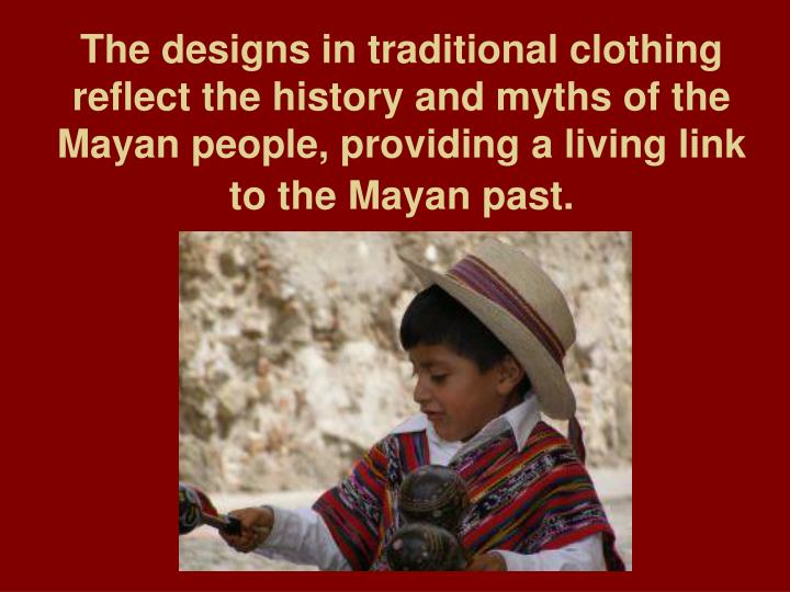 The designs in traditional clothing reflect the history and myths of the Mayan people, providing a living link to the Mayan past.