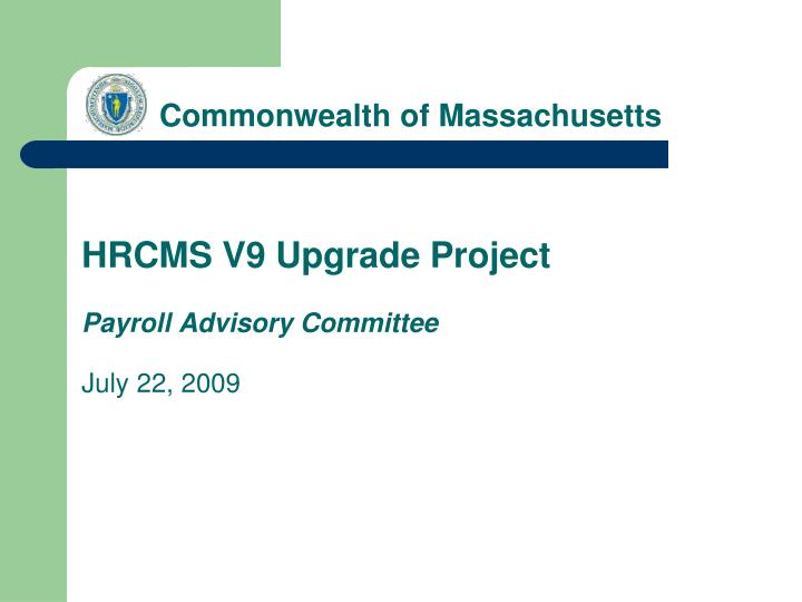 Commonwealth of massachusetts hrcms v9 upgrade project payroll advisory committee july 22 2009