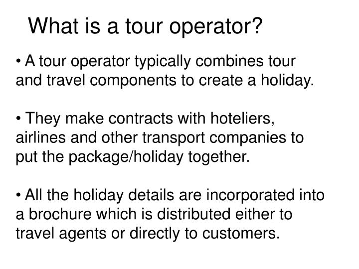 A tour operator typically combines tour and travel components to create a holiday.