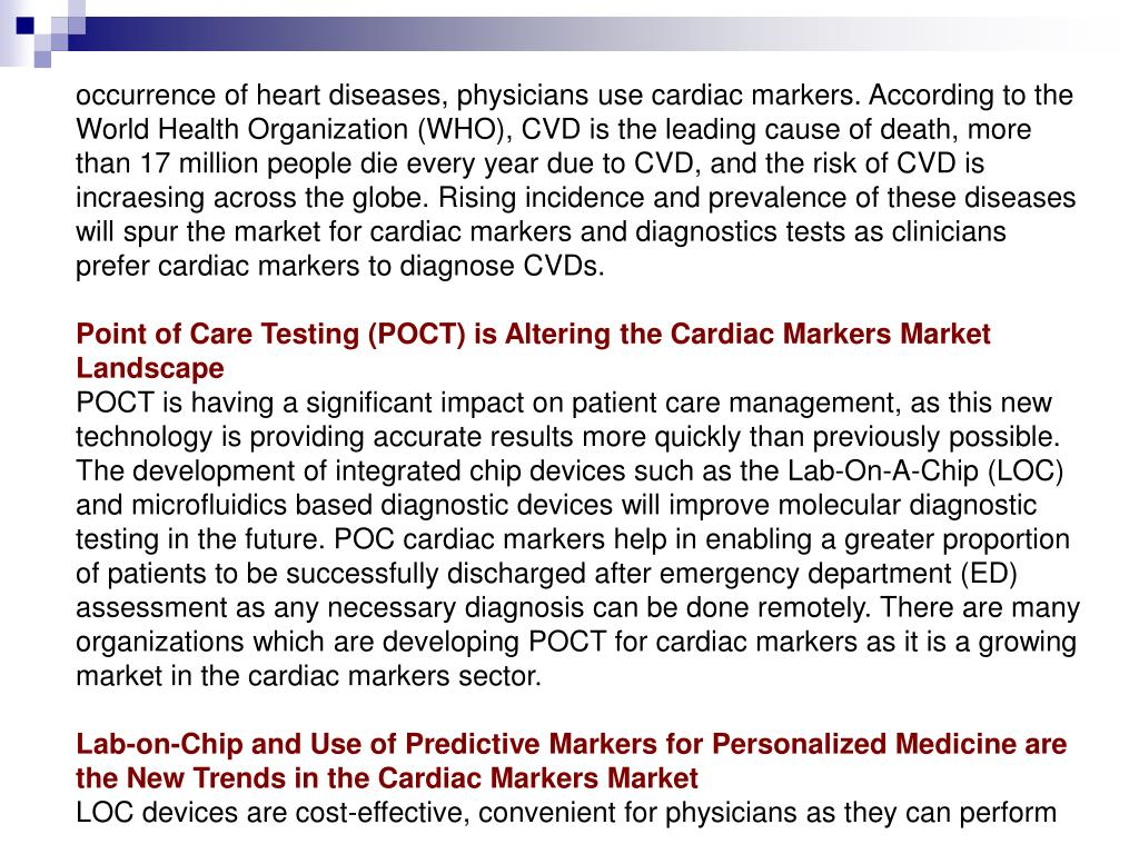 occurrence of heart diseases, physicians use cardiac markers. According to the World Health Organization (WHO), CVD is the leading cause of death, more than 17 million people die every year due to CVD, and the risk of CVD is incraesing across the globe. Rising incidence and prevalence of these diseases will spur the market for cardiac markers and diagnostics tests as clinicians prefer cardiac markers to diagnose CVDs.
