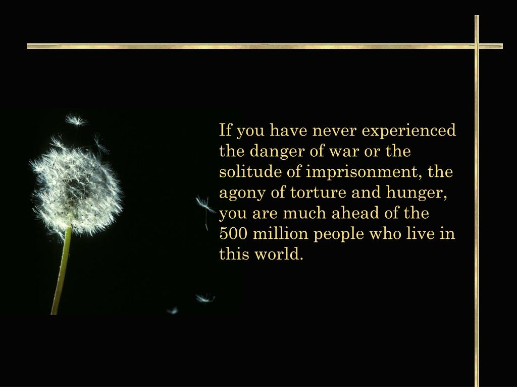 If you have never experienced the danger of war or the solitude of imprisonment, the agony of torture and hunger, you are much ahead of the 500 million people who live in this world.