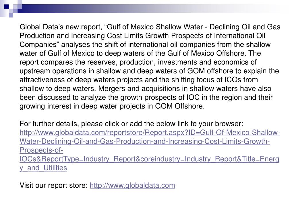 "Global Data's new report, ""Gulf of Mexico Shallow Water - Declining Oil and Gas Production and Increasing Cost Limits Growth Prospects of International Oil Companies"" analyses the shift of international oil companies from the shallow water of Gulf of Mexico to deep waters of the Gulf of Mexico Offshore. The report compares the reserves, production, investments and economics of upstream operations in shallow and deep waters of GOM offshore to explain the attractiveness of deep waters projects and the shifting focus of ICOs from shallow to deep waters. Mergers and acquisitions in shallow waters have also been discussed to analyze the growth prospects of IOC in the region and their growing interest in deep water projects in GOM Offshore."