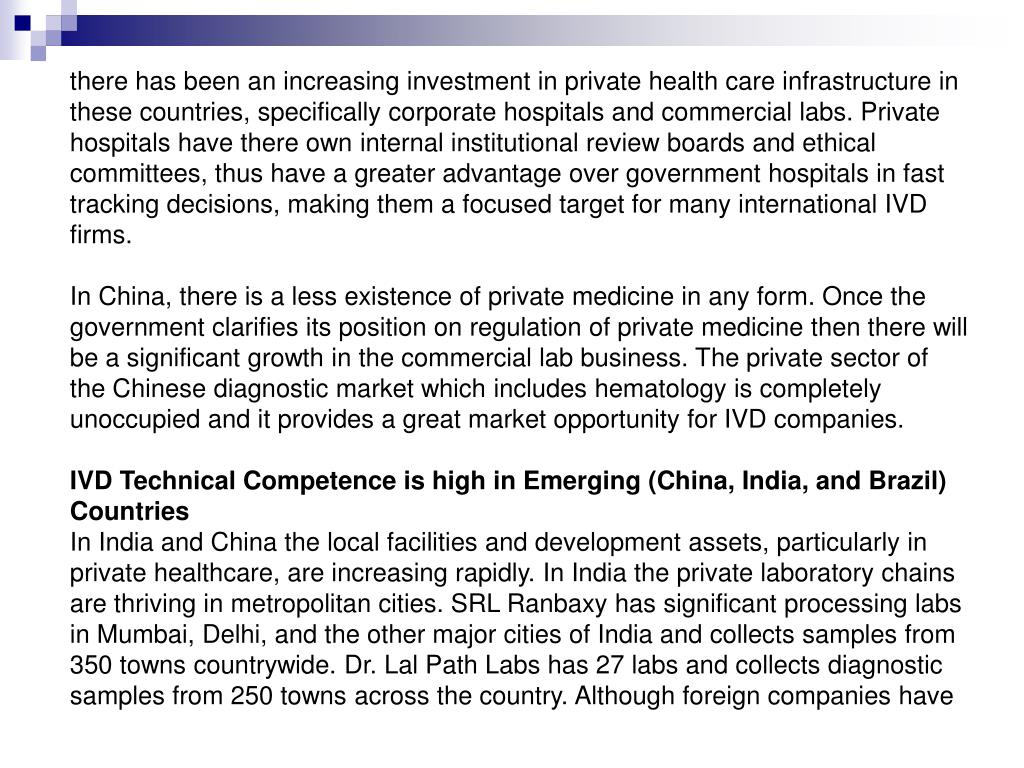 there has been an increasing investment in private health care infrastructure in these countries, specifically corporate hospitals and commercial labs. Private hospitals have there own internal institutional review boards and ethical committees, thus have a greater advantage over government hospitals in fast tracking decisions, making them a focused target for many international IVD firms.
