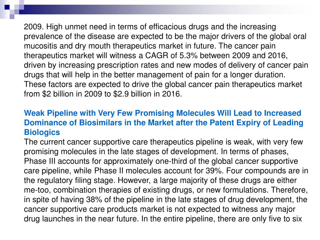 2009. High unmet need in terms of efficacious drugs and the increasing prevalence of the disease are expected to be the major drivers of the global oral mucositis and dry mouth therapeutics market in future. The cancer pain therapeutics market will witness a CAGR of 5.3% between 2009 and 2016, driven by increasing prescription rates and new modes of delivery of cancer pain drugs that will help in the better management of pain for a longer duration. These factors are expected to drive the global cancer pain therapeutics market from $2 billion in 2009 to $2.9 billion in 2016.