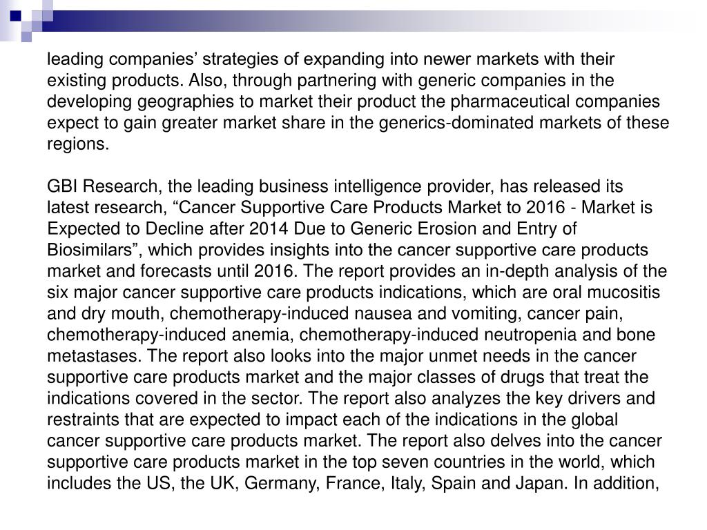leading companies' strategies of expanding into newer markets with their existing products. Also, through partnering with generic companies in the developing geographies to market their product the pharmaceutical companies expect to gain greater market share in the generics-dominated markets of these regions.
