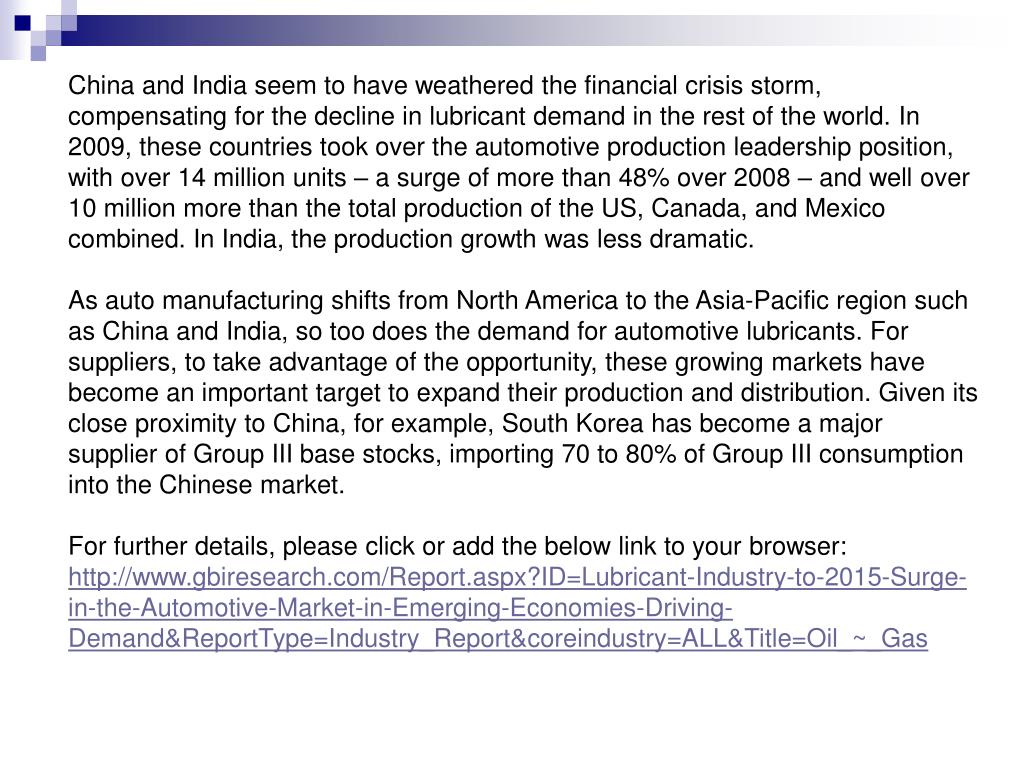 China and India seem to have weathered the financial crisis storm, compensating for the decline in lubricant demand in the rest of the world. In 2009, these countries took over the automotive production leadership position, with over 14 million units – a surge of more than 48% over 2008 – and well over 10 million more than the total production of the US, Canada, and Mexico combined. In India, the production growth was less dramatic.