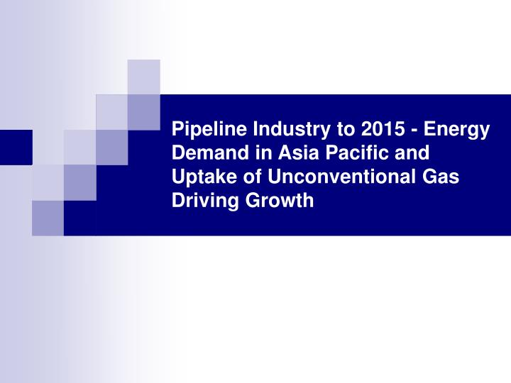 Pipeline Industry to 2015 - Energy Demand in Asia Pacific and Uptake of Unconventional Gas Driving G...