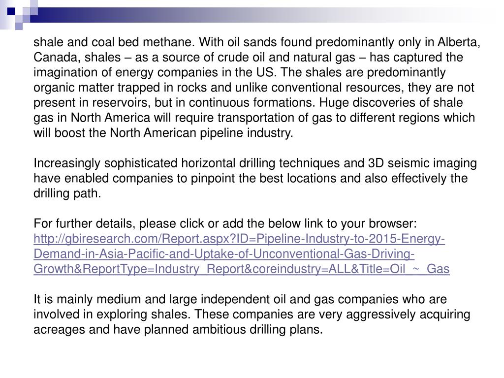 shale and coal bed methane. With oil sands found predominantly only in Alberta, Canada, shales – as a source of crude oil and natural gas – has captured the imagination of energy companies in the US. The shales are predominantly organic matter trapped in rocks and unlike conventional resources, they are not present in reservoirs, but in continuous formations. Huge discoveries of shale gas in North America will require transportation of gas to different regions which will boost the North American pipeline industry.