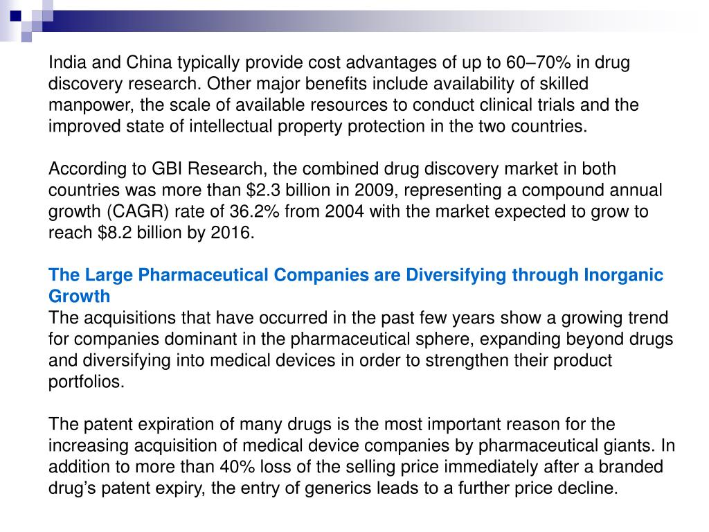 India and China typically provide cost advantages of up to 60–70% in drug discovery research. Other major benefits include availability of skilled manpower, the scale of available resources to conduct clinical trials and the improved state of intellectual property protection in the two countries.