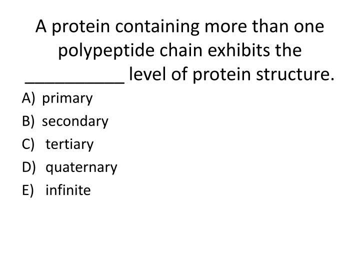 A protein containing more than one polypeptide chain exhibits the __________ level of protein structure.