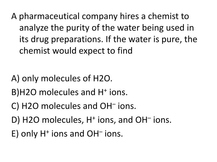 A pharmaceutical company hires a chemist to analyze the purity of the water being used in its drug preparations. If the water is pure, the chemist would expect to find