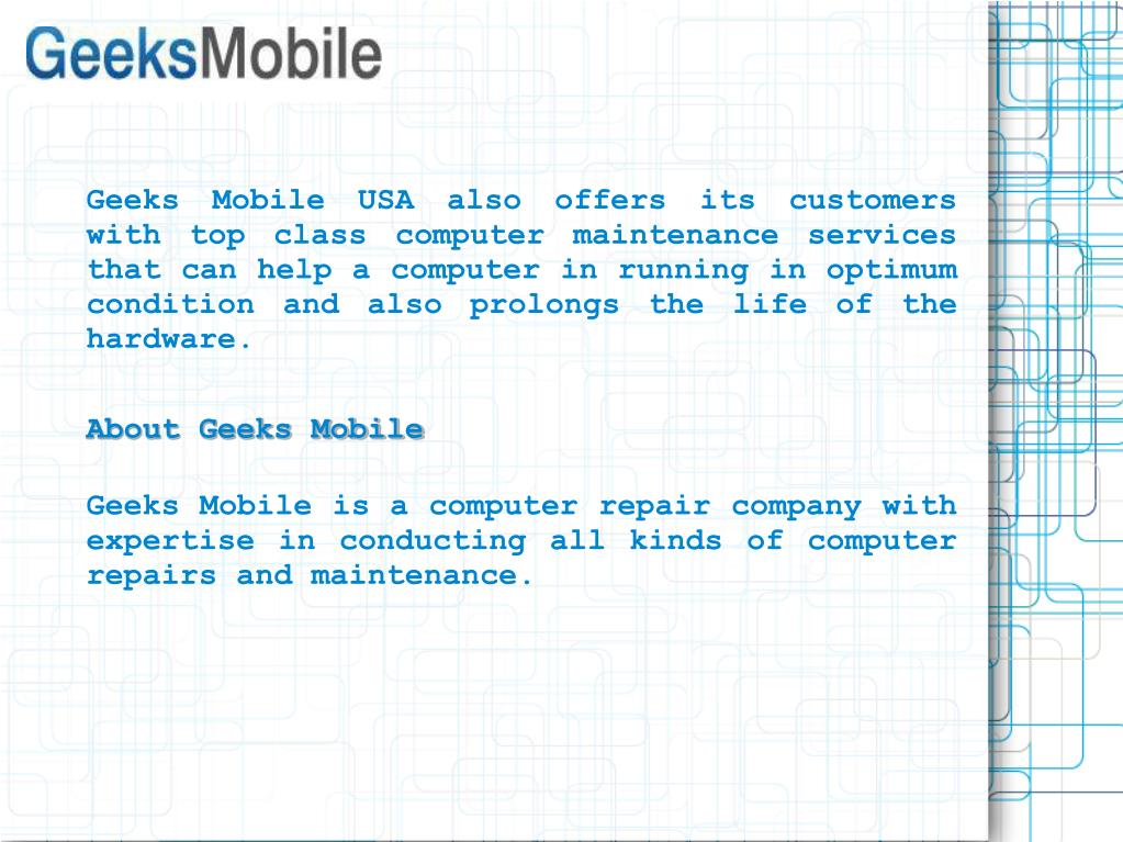 Geeks Mobile USA also offers its customers with top class computer maintenance services that can help a computer in running in optimum condition and also prolongs the life of the hardware.