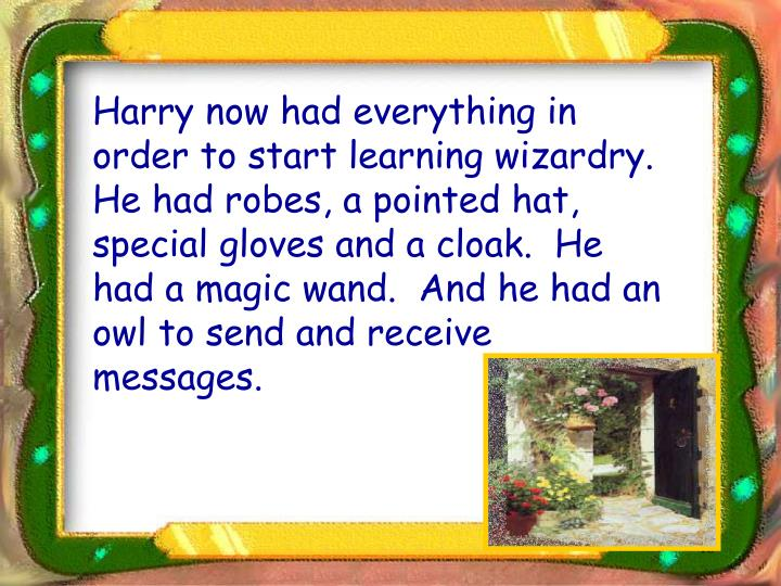Harry now had everything in order to start learning wizardry.  He had robes, a pointed hat, special gloves and a cloak.  He had a magic wand.  And he had an owl to send and receive messages.
