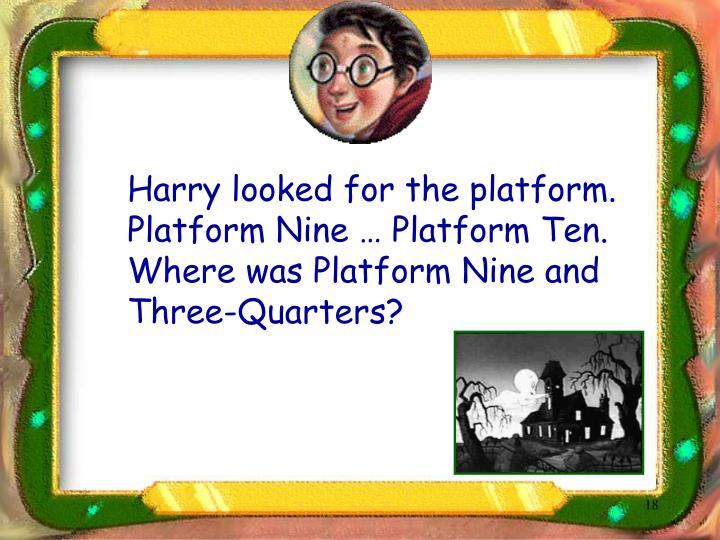Harry looked for the platform.  Platform Nine … Platform Ten.  Where was Platform Nine and Three-Quarters?
