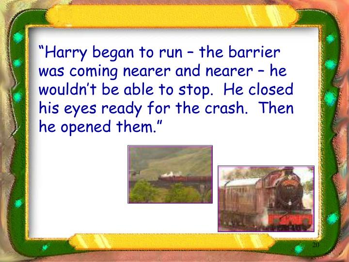 """Harry began to run – the barrier was coming nearer and nearer – he wouldn't be able to stop.  He closed his eyes ready for the crash.  Then he opened them."""