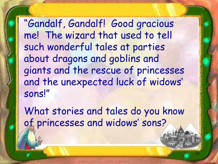 """Gandalf, Gandalf!  Good gracious me!  The wizard that used to tell such wonderful tales at parties about dragons and goblins and giants and the rescue of princesses and the unexpected luck of widows' sons!"""