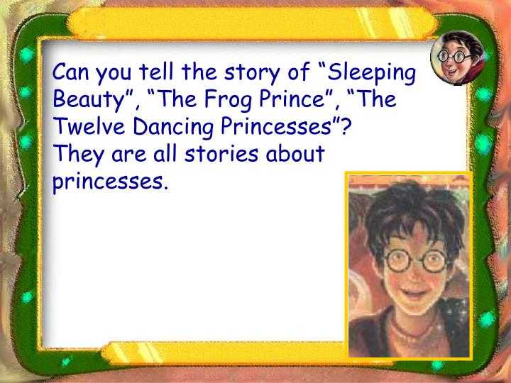 "Can you tell the story of ""Sleeping Beauty"", ""The Frog Prince"", ""The Twelve Dancing Princesses""?  They are all stories about princesses."