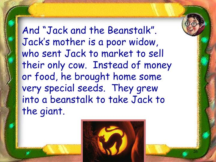 "And ""Jack and the Beanstalk"".  Jack's mother is a poor widow, who sent Jack to market to sell their only cow.  Instead of money or food, he brought home some very special seeds.  They grew into a beanstalk to take Jack to the giant."
