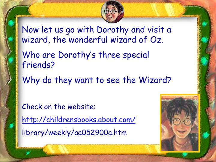 Now let us go with Dorothy and visit a wizard, the wonderful wizard of Oz.