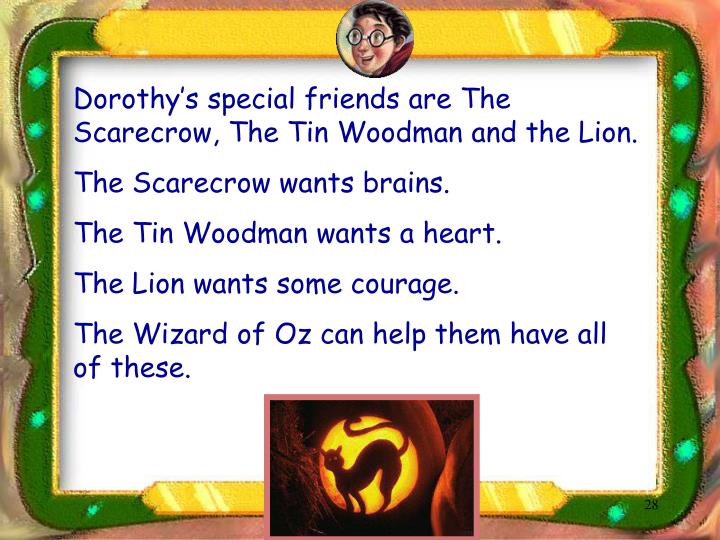 Dorothy's special friends are The Scarecrow, The Tin Woodman and the Lion.