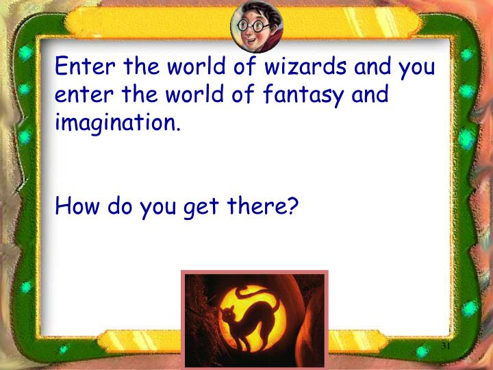 Enter the world of wizards and you enter the world of fantasy and imagination.