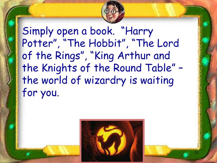"Simply open a book.  ""Harry Potter"", ""The Hobbit"", ""The Lord of the Rings"", ""King Arthur and the Knights of the Round Table"" – the world of wizardry is waiting for you."