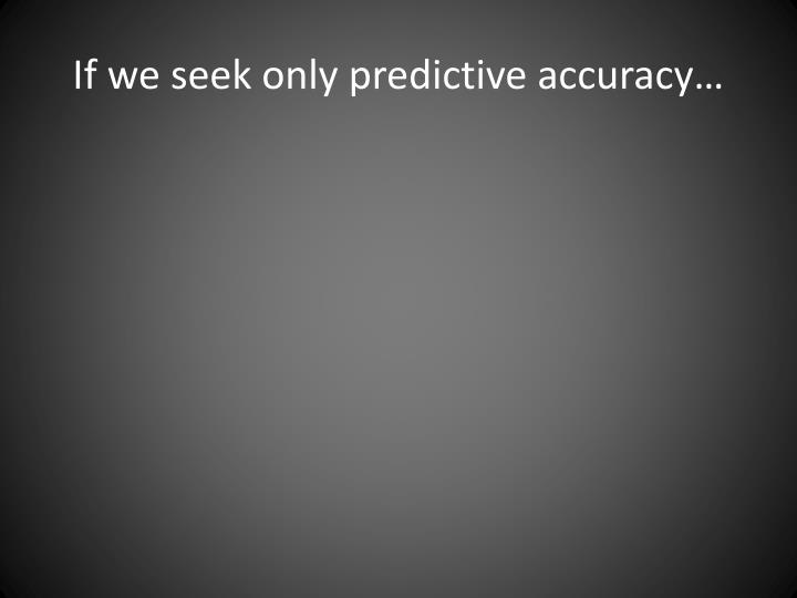 If we seek only predictive accuracy…