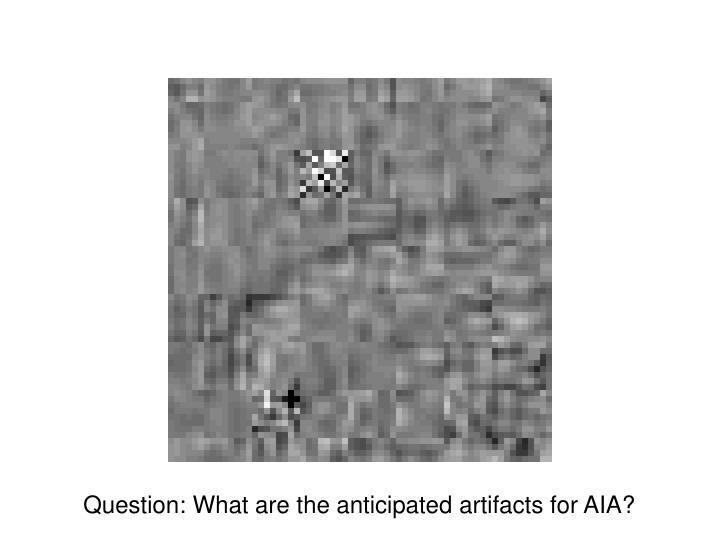 Question: What are the anticipated artifacts for AIA?